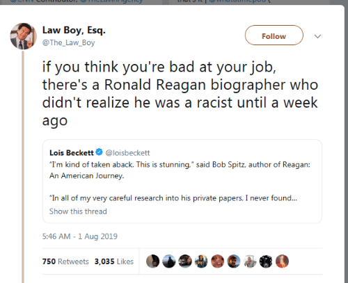 """Bad, Journey, and Taken: Law Boy, Esq  Follow  @The_Law_Boy  if you think you're bad at your job,  there's a Ronald Reagan biographer who  didn't realize he was a racist until a week  ago  Lois Beckett  @loisbeckett  """"T'm kind of taken aback. This is stunning,"""" said Bob Spitz, author of Reagan:  An American Journey  """"In all of my very careful research into his private papers, I never found...  Show this thread  5:46 AM -1 Aug 2019  750 Retweets 3,035 Likes"""
