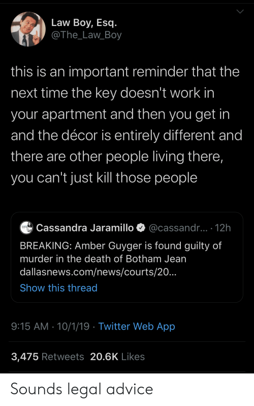 jean: Law Boy, Esq.  @The_Law_Boy  this is an important reminder that the  next time the key doesn't work in  your apartment and then you get in  and the décor is entirely different and  there are other people living there,  you can't just kill those people  @cassandr...- 12h  Cassandra Jaramillo  BREAKING: Amber Guyger is found guilty of  murder in the death of Botham Jean  dallasnews.com/news/courts/20.  Show this thread  9:15 AM 10/1/19 Twitter Web App  3,475 Retweets 20.6K Likes Sounds legal advice