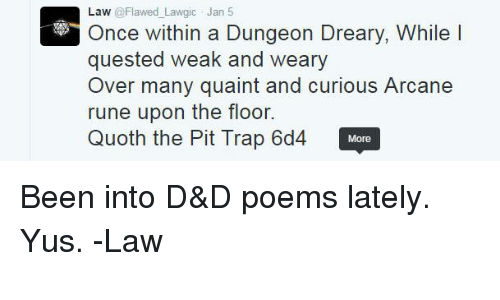 quaint: Law  @Flawed Lawgic Jan 5  Once within a Dungeon Dreary, While l  quested weak and weary  Over many quaint and curious Arcane  rune upon the floor.  Quoth the Pit Trap 6d4 More Been into D&D poems lately. Yus.   -Law