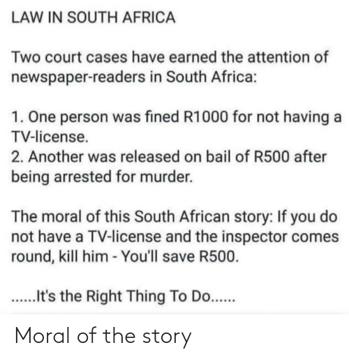 Africa, South Africa, and Im 14 & This Is Deep: LAW IN SOUTH AFRICA  Two court cases have earned the attention of  newspaper-readers in South Africa:  1. One person was fined R1000 for not having a  TV-license.  2. Another was released on bail of R500 after  being arrested for murder.  The moral of this South African story: If you do  not have a TV-license and the inspector comes  round, kill him - You'll save R500.  .t's the Right Thing To Do.... Moral of the story