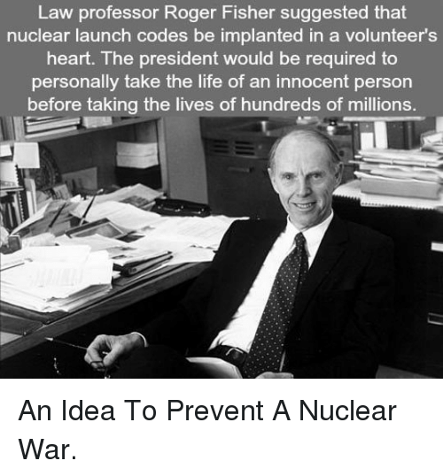 nuclear-launch-codes: Law professor Roger Fisher suggested that  nuclear launch codes be implanted in a volunteer's  heart. The president would be required to  personally take the life of an innocent person  before taking the lives of hundreds of millions. <p>An Idea To Prevent A Nuclear War.</p>