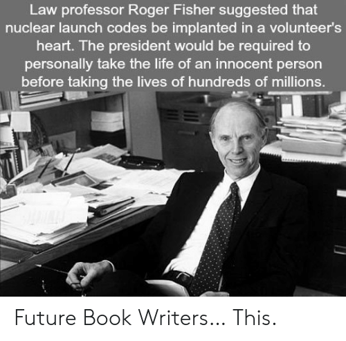 nuclear-launch-codes: Law professor Roger Fisher suggested that  nuclear launch codes be implanted in a volunteer's  heart. The president would be required to  personally take the life of an innocent person  before taking the lives of hundreds of millions. Future Book Writers… This.