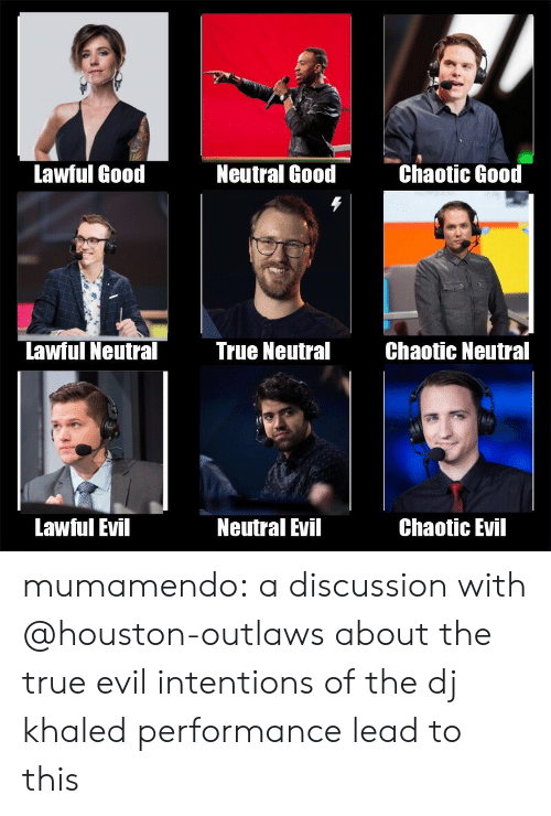 Chaotic Evil: Lawful Good  Neutral Good  Chaotic Good  Lawful Neutral  True NeutralChaotic Neutral  Lawful Evil  Neutral Evil  Chaotic Evil mumamendo:  a discussion with @houston-outlaws about the true evil intentions of the dj khaled performance lead to this