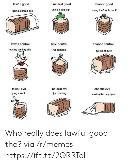 Chaotic Evil: lawful good  neutral good  chaotic good  using a bread box  using a bag clip  using the 'bottle hack  0  lawful neutral  true neutral  chaotic neutral  reusing the bag clip  rubberband  twist and tuck  lawful evil  tying a knot  neutral evil  chaotic evil  just tucking  leaving the bag open Who really does lawful good tho? via /r/memes https://ift.tt/2QRRToI