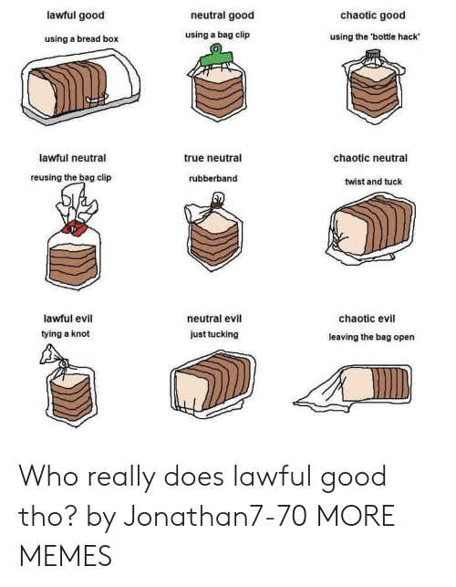 Boxed: lawful good  neutral good  chaotic good  using a bread box  using a bag clip  using the 'bottle hack  0  lawful neutral  true neutral  chaotic neutral  reusing the bag clip  rubberband  twist and tuck  lawful evil  tying a knot  neutral evil  chaotic evil  just tucking  leaving the bag open Who really does lawful good tho? by Jonathan7-70 MORE MEMES