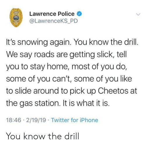it is what it is: Lawrence Police  @LawrenceKS P  It's snowing again. You know the drill.  We say roads are getting slick, tell  you to stay home, most of you do,  some of you can't, some of you like  to slide around to pick up Cheetos at  the gas station. It is what it is.  18:46 2/19/19 Twitter for iPhone You know the drill