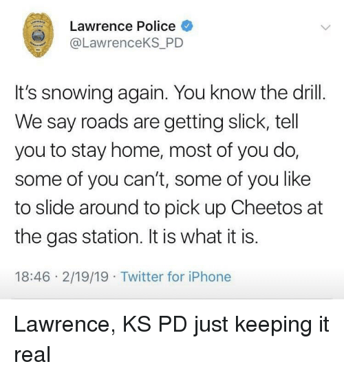 Keeping It Real: Lawrence Police  @LawrenceKS_PD  It's snowing again. You know the drill.  We say roads are getting slick, tell  you to stay home, most of you do,  some of you can't, some of you like  to slide around to pick up Cheetos at  the gas station. It is what it is.  18:46 2/19/19 Twitter for iPhone Lawrence, KS PD just keeping it real