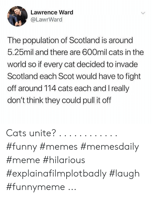 meme hilarious: Lawrence Ward  @LawrWard  The population of Scotland is around  5.25mil and there are 600mil cats in the  world so if every cat decided to invade  Scotland each Scot would have to fight  off around 114 cats each and I really  don't think they could pull it off Cats unite? . . . . . . . . . . . . #funny #memes #memesdaily #meme #hilarious #explainafilmplotbadly #laugh #funnymeme ...