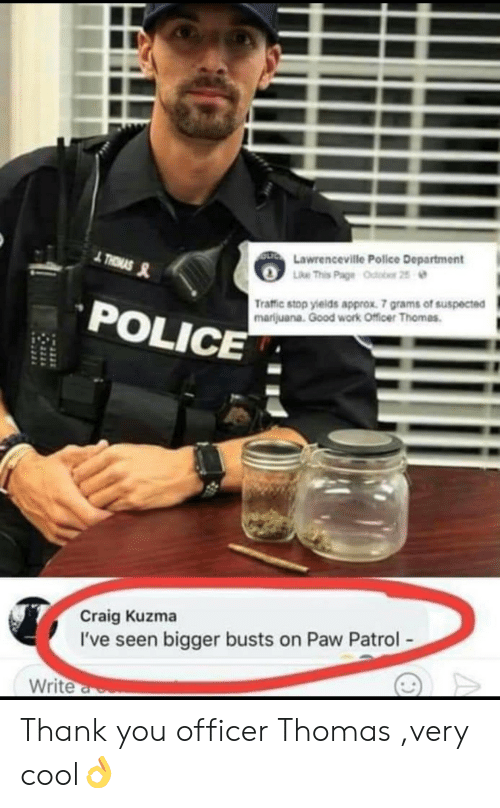good work: Lawrenceville Police Department  POLICE  Traffic stop yields approx. 7 grams of suspected  marijuana. Good work Officer Thomas  Craig Kuzma  I've seen bigger busts on Paw Patrol  Write Thank you officer Thomas ,very cool👌