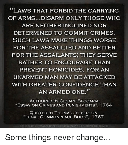 "Confidence, Memes, and Thomas Jefferson: LAWS THAT FORBID THE CARRYING  OF ARMS...DISARM ONLY THOSE WHO  ARE NEITHER INCLINED NOR  DETERMINED TO COMMIT CRIMES  SUCH LAWS MAKE THINGS WORSE  FOR THE ASSAULTED AND BETTER  FOR THE ASSAILANTS, THEY SERVE  RATHER TO ENCOURAGE THANN  PREVENT HOMICIDES, FOR AN  UNARMED MAN MAY BE ATTACKED  WITH GREATER CONFIDENCE THAN  AN ARMED ONE.  AUTHORED BY CESARE BECCARIA  ""ESSAY ON CRIMES AND PUNISH MENTS"", I 764  QUOTED BY THOMAS JEFFERSON  ""LEGAL COMMONPLACE BOOK"",  1 767 Some things never change..."