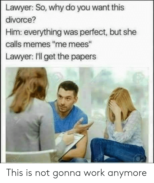 "Lawyer, Memes, and Work: Lawyer: So, why do you want  divorce?  Him: everything was perfect, but she  calls memes ""me mees""  Lawyer: ll get the paper  neneza This is not gonna work anymore"