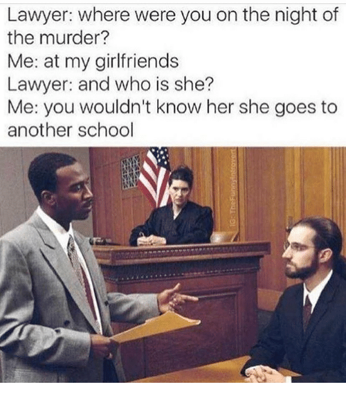 Lawyer, Memes, and School: Lawyer: where were you on the night of  the murder?  Me: at my girlfriends  Lawyer: and who is she?  Me: you wouldn't know her she goes to  another school