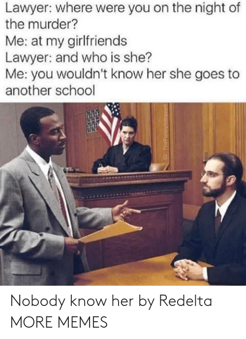 Nobody Know: Lawyer: where were you on the night of  the murder?  Me: at my girlfriend:s  Lawyer: and who is she?  Me: you wouldn't know her she goes to  another school Nobody know her by Redelta MORE MEMES