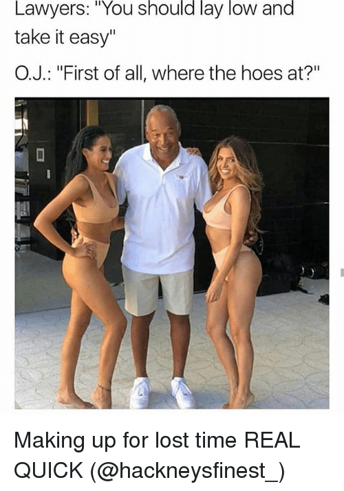 """Hoes At: Lawyers: """"You should lay low and  take it easy""""  O.J.: """"First of all, where the hoes at?"""" Making up for lost time REAL QUICK (@hackneysfinest_)"""