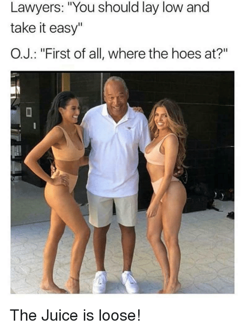 """Hoes At: Lawyers: """"You should lay low and  take it easy""""  O.J. : """"First of all, where the hoes at?"""" <p>The Juice is loose!</p>"""