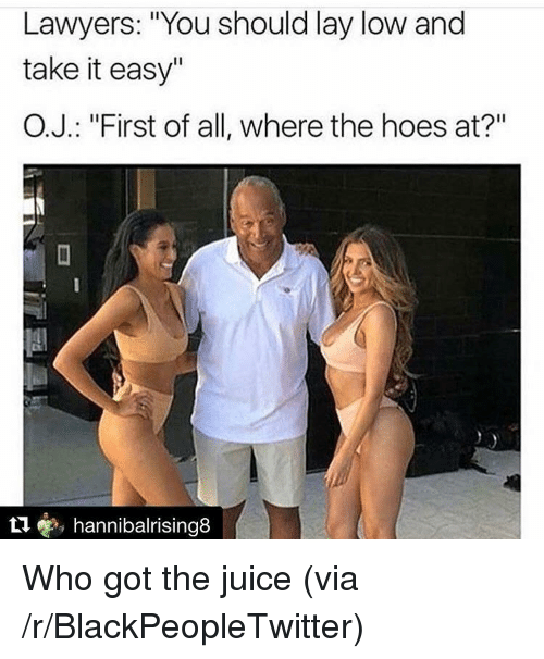 """Hoes At: Lawyers: """"You should lay low and  take it easy""""  O.J.: """"First of all, where the hoes at?""""  t1, hannibalrising8 <p>Who got the juice (via /r/BlackPeopleTwitter)</p>"""