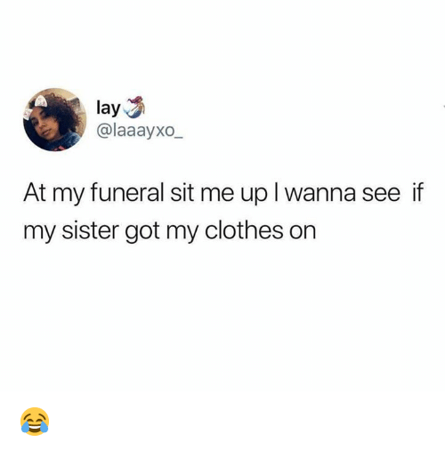 Clothes, Dank, and 🤖: lay  @laaayxo  At my funeral sit me up I wanna see if  my sister got my clothes on 😂