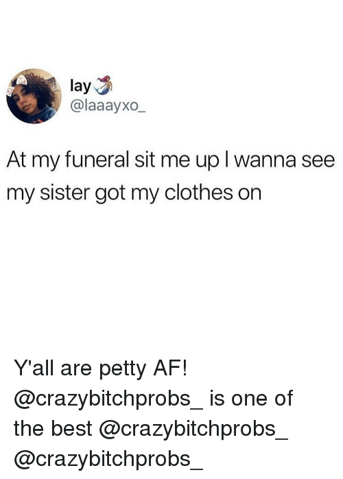 Af, Clothes, and Memes: lay  @laaayxo  At my funeral sit me up l wanna see  my sister got my clothes on Y'all are petty AF! @crazybitchprobs_ is one of the best @crazybitchprobs_ @crazybitchprobs_