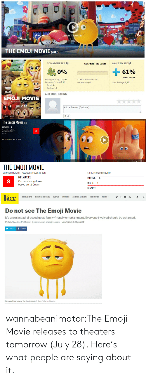 The Emoji: LAY TRAILER  THE EMOJI MOVIE(2o1)  TOMATOMETER  All Critics Top CriticsWANT TO SEE  Si  0%  61%  want to see  Average Rating: 1.7/10  Reviews Counted: 18  Critics Consensus: No  consensus yet.  User Ratings: 6,931  Fresh: 0  Rotten: 18  ADD YOUR RATING  EMOJI MOVIE  An  beyond words  JULY 28  Add a Review (Optional)  Post   The Emoji Movie 2017  METASCORE目  Overwhelming dislike  based on 12 Critics  See All  8  RELEASE DATE: July 28, 2017  Autoplay onOff   THE EMOJI MOVIE  COLUMBIA PICTURESI RELEASE DATE: JULY 28, 2017  METASCORE  Overwhelming dislike  based on 12 Critics  CRITIC SCORE DISTRIBUTION  POSITIVE 0  MIXED: 1  NEGATIVE  8   TOX  EXPLAINERS POLITICS & POLICY WORLD CULTURE SCIENCE & HEALTH IDENTITIES MORE, y f 。  Do not see The Emoji Movie  It's one giant ad, dressed up as family-friendly entertainment. Everyone involved should be ashamed.  Updated by Alissa Wilkinson | @alissamarie | alissa@vox.com | Jul 27, 2017, 3:00pm EDT  TWEET f SHARE  How you'll feel leaving The Emoji Movie. I Sony Pictures Classics wannabeanimator:The Emoji Movie releases to theaters tomorrow (July 28). Here's what people are saying about it.