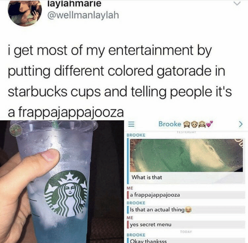Colored: laylahmarie  @wellmanlaylah  i get most of my entertainment by  putting different colored gatorade in  starbucks cups and telling people it's  a frappajappajooza  Brooke  >  TESTERDAY  BROOKE  What is that  ME  a frappajappajooza  BROOKE  Is that an actual thing  ME  yes secret menu  TODAY  BROOKE  Okay thankss