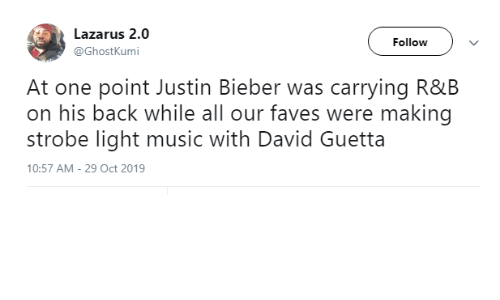 Justin Bieber: Lazarus 2.0  Follow  @GhostKumi  At one point Justin Bieber was carrying R&B  on his back while all our faves were making  strobe light music with David Guetta  10:57 AM - 29 Oct 2019