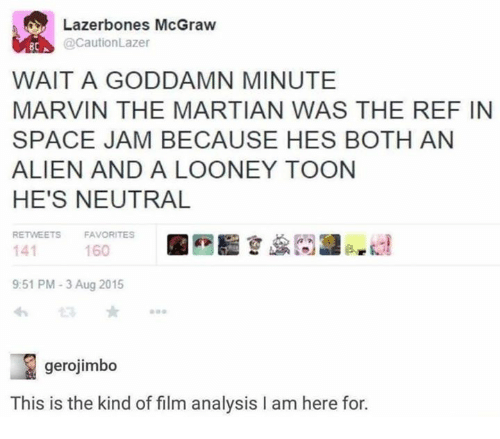 Space Jam: Lazerbones McGraw  @CautionLazer  BCA  WAIT A GODDAMN MINUTE  MARVIN THE MARTIAN WAS THE REF IN  SPACE JAM BECAUSE HES BOTH AN  ALIEN AND A LOONEY TOON  HE'S NEUTRAL  RETWEETS  FAVORITES  141  9:51 PM-3 Aug 2015  わ  160  gerojimbo  This is the kind of film analysis I am here for.