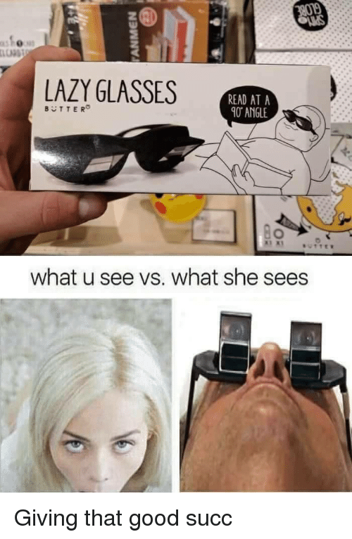 What U See Vs What She Sees: LAZY GLASSES  READ AT A  0 ANGLE  BUTTER  what u see vs. what she sees <p>Giving that good succ</p>