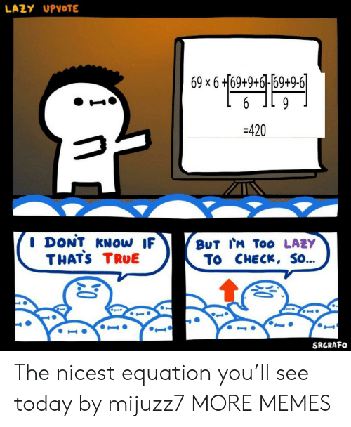 6 9: LAZY UPVOTE  69 x 6 +169+9+6]-69+9-6|  6  9  -420  I DONT KNOW IF  THATS TRUE  BUT IM To0 LAZY  To CHECK, SO...  SRGRAFO The nicest equation you'll see today by mijuzz7 MORE MEMES