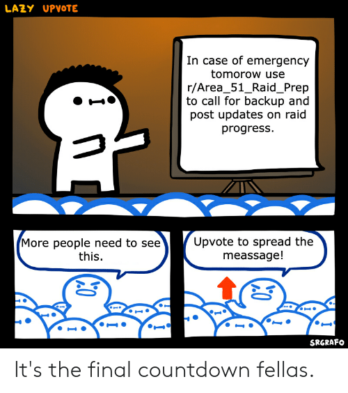 Countdown, Lazy, and Reddit: LAZY UPVOTE  In case of emergency  tomorow use  r/Area_51_Raid_Prep  to call for backup and  post updates on raid  progress  Upvote to spread the  meassage!  More people need to see  this.  SRGRAFO It's the final countdown fellas.