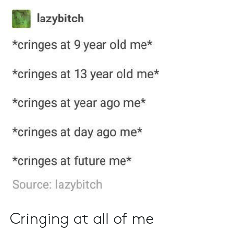 Cringing: lazybitch  *cringes at 9 year old me*  *cringes at 13 year old me*  *cringes at year ago me*  *cringes at day ago me*  *cringes at future me*  Source: lazybitch Cringing at all of me
