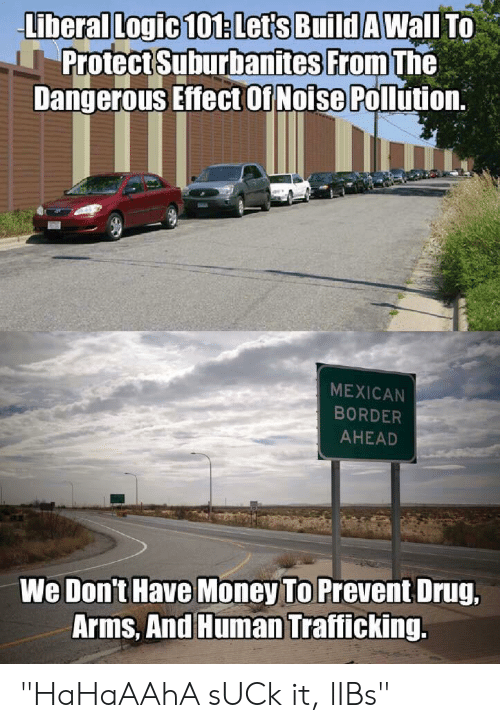 """Logic, Money, and Mexican: Lberal Logic 101: Let's Build AWall To  Protect Suburbanites From The  Dangerous Effector Noise Pollution  MEXICAN  BORDER  AHEAD  We Don't Have Money To Prevent Drug,  Arms, And Human Trafficking. """"HaHaAAhA sUCk it, lIBs"""""""