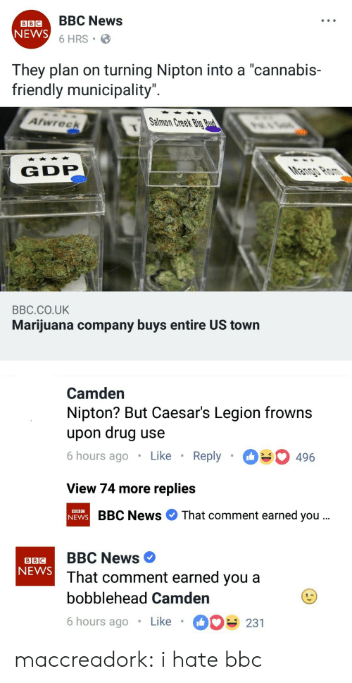 "News, Tumblr, and Bbc News: LBIGBBC News  6 HRS  NEWS  They plan on turning Nipton into a ""cannabis-  friendly municipality  Atwreek  Salmon Creek Big  G DP  BBC.CO.UK  Marijuana company buys entire US town   Camden  Nipton? But Caesar's Legion frowns  upon drug use  6 hours ago Like Reply 496  View 74 more replies  BBC News That comment earned you  BBC   BBC  NEWS  aB BBC News  That comment earned you a  bobblehead Camden  6 hours ago Like 231 maccreadork:  i hate bbc"