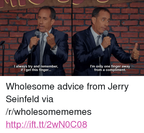 """Jerry Seinfeld: LC  I always try and remember,  if I get this finger...  I'm only one finger away  from a compliment. <p>Wholesome advice from Jerry Seinfeld via /r/wholesomememes <a href=""""http://ift.tt/2wN0C08"""">http://ift.tt/2wN0C08</a></p>"""