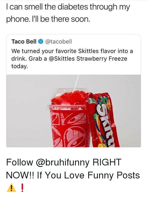 Funny, Love, and Memes: lcan smell the diabetes through my  phone. I'll be there soon.  Taco Bell @tacobell  We turned your favorite Skittles flavor into a  drink. Grab a @Skittles Strawberry Freeze  today. Follow @bruhifunny RIGHT NOW!! If You Love Funny Posts ⚠️❗️