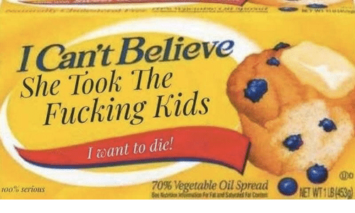 Kids, Believe, and She: lCan't Believe  She Took The  Fucking Kids  I eant to die!  100% serious  T0