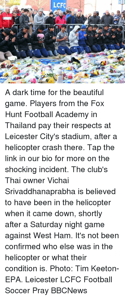 west ham: LCFC A dark time for the beautiful game. Players from the Fox Hunt Football Academy in Thailand pay their respects at Leicester City's stadium, after a helicopter crash there. Tap the link in our bio for more on the shocking incident. The club's Thai owner Vichai Srivaddhanaprabha is believed to have been in the helicopter when it came down, shortly after a Saturday night game against West Ham. It's not been confirmed who else was in the helicopter or what their condition is. Photo: Tim Keeton- EPA. Leicester LCFC Football Soccer Pray BBCNews