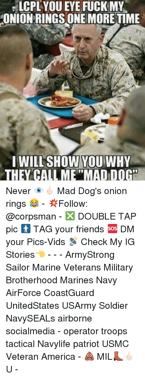 "Onion Ring: LCPL YOUEYE FUCK MY  ONION RINGS ONE MORE TIME  I WILL SHOW YOU WHY  THEY CALL ME""MADIDOGO Never 👁🖕🏻 Mad Dog's onion rings 😂 - 💥Follow: @corpsman - ❎ DOUBLE TAP pic 🚹 TAG your friends 🆘 DM your Pics-Vids 📡 Check My IG Stories👈 - - - ArmyStrong Sailor Marine Veterans Military Brotherhood Marines Navy AirForce CoastGuard UnitedStates USArmy Soldier NavySEALs airborne socialmedia - operator troops tactical Navylife patriot USMC Veteran America - 💩 MIL👢🖕🏻U -"
