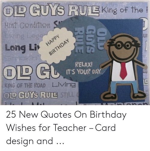 Card Design: LD GUYS RULE King of the  Mint Condition  ving Legon  Long Li HAPPY  TOKIN  R  A  Y  HD  T  OLD GL  UI  RELAX!  IT'S YOUR DAY  KING OF THE ROAD  LIving  OD GUYS RULE STLL  OLD  GUYS  RULE 25 New Quotes On Birthday Wishes for Teacher – Card design and ...