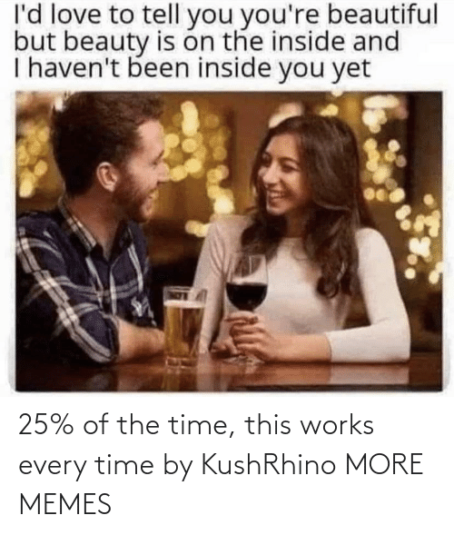 the time: l'd love to tell you you're beautiful  but beauty is on the inside and  I haven't been inside you yet 25% of the time, this works every time by KushRhino MORE MEMES