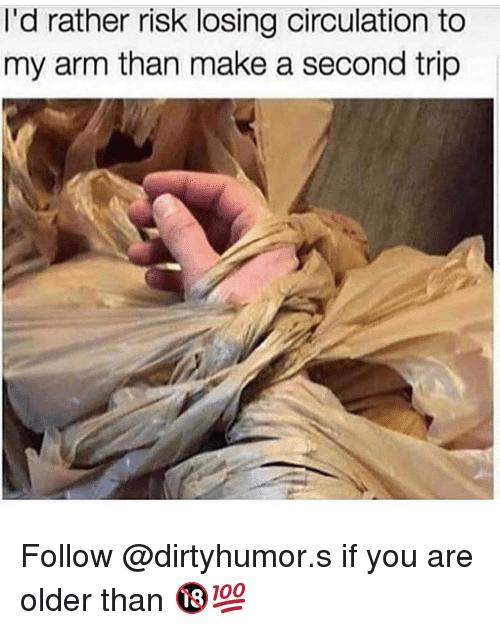 Memes, 🤖, and Make A: l'd rather risk losing circulation to  my arm than make a second trip Follow @dirtyhumor.s if you are older than 🔞💯