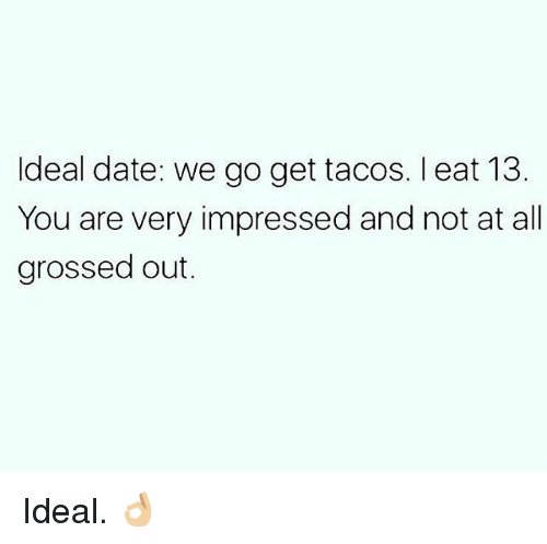 Gym, Date, and All: ldeal date: we go get tacos. l eat 13  You are very impressed and not at all  grossed out. Ideal. 👌🏼