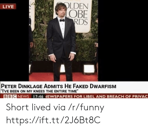 """Peter Dinklage: LDEN  OBE  RDS  LIVE  PETER DINKLAGE ADMITs HE FAKED DWARFISM  """"I'VE BEEN ON MY KNEES THE ENTIRE TIME""""  BBICNEWS 17:46 NEWSPAPERS FOR LIBEL AND BREACH OF PRIVAC Short lived via /r/funny https://ift.tt/2J6Bt8C"""