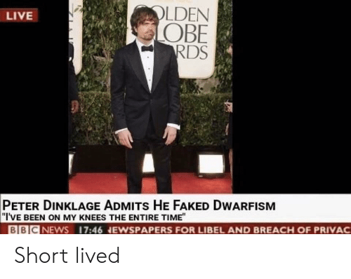 """Peter Dinklage: LDEN  OBE  RDS  LIVE  PETER DINKLAGE ADMITs HE FAKED DWARFISM  """"I'VE BEEN ON MY KNEES THE ENTIRE TIME""""  BBICNEWS 17:46 NEWSPAPERS FOR LIBEL AND BREACH OF PRIVAC Short lived"""