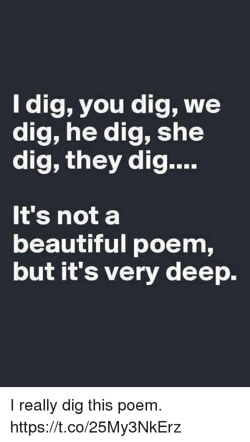 Beautiful, Dig, and Deep: ldig, you dig, we  dig, he dig, she  dig, they dig  It's not a  beautiful poem,  but it's very deep. I really dig this poem. https://t.co/25My3NkErz