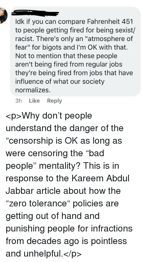 """Jobs, Racist, and Fear: ldk if you can compare Fahrenheit 451  to people getting fired for being sexist/  racist. There's only an """"atmosphere of  fear"""" for bigots and I'm OK with that.  Not to mention that these people  aren't being fired from regular jobs  they're being fired from jobs that have  influence of what our society  normalizes.  3h Like Reply <p>Why don't people understand the danger of the """"censorship is OK as long as were censoring the """"bad people"""" mentality? This is in response to the Kareem Abdul Jabbar article about how the """"zero tolerance"""" policies are getting out of hand and punishing people for infractions from decades ago is pointless and unhelpful.</p>"""