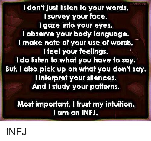 infj: ldon t just listen to yoUr woras.  l survey your face.  I gaze into your eyes.  l observe your body language.  I make note of your use of words.  l feel your feelings.  l do listen to what you have to say.  BUt, l also pick up on what you don't say.  l interpret your silences.  And I study your patterns.  Most important, I trust my intuition.  l am an INFJ. INFJ