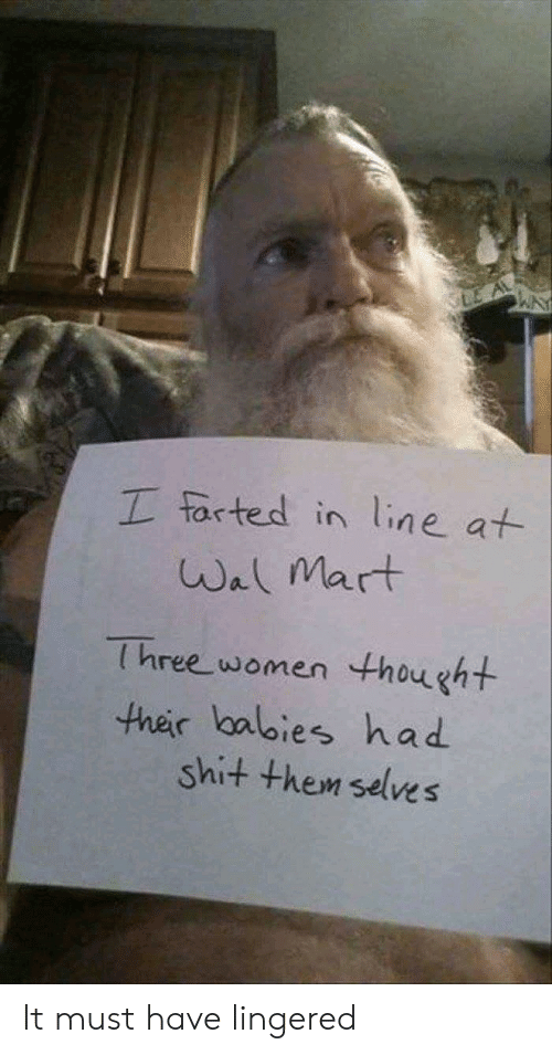Le A: LE A  I farted in line at  Wal Mart  Three women thought  ther lbalies had  shit them selves It must have lingered