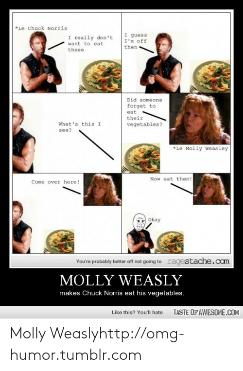 Chuck Norris, Come Over, and Molly: *Le Chuck Norris  I guess  I'm off  I really don't  want to eat  then  these  Did someone  forget to  eat  their  What's this I  vegetables?  see?  *Le Molly Weasley  Now eat them!  Come over here!  Okay  ragestache.cam  You're probably better off not going to  MOLLY WEASLY  makes Chuck Norris eat his vegetables.  TASTE OF AWESOME.COM  Like this? You'll hate Molly Weaslyhttp://omg-humor.tumblr.com