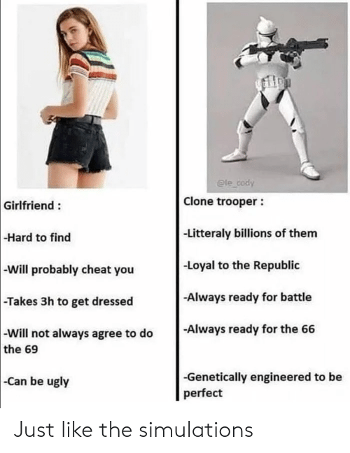Ugly, Girlfriend, and Can: @le cody  Clone trooper  Girlfriend:  -Litteraly billions of them  -Hard to find  -Loyal to the Republic  -Will probably cheat you  Always ready for battle  -Takes 3h to get dressed  -Always ready for the 66  -Will not always agree to do  the 69  -Genetically engineered to be  perfect  Can be ugly Just like the simulations