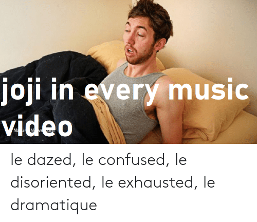 disoriented: le dazed, le confused, le disoriented, le exhausted, le dramatique